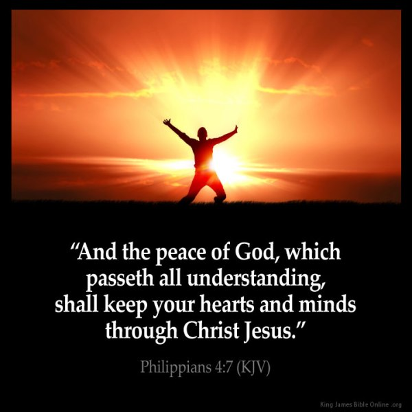 """And the peace of God, which passeth all understanding, shall keep your hearts and minds through Christ Jesus.""Philippians 4:7 (KJV)"
